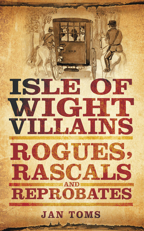 Isle of Wight Villains: Rogues, Rascals and Reprobates  by  Jan Toms