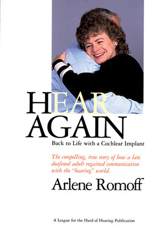 Hear Again: Back to Life with a Cochlear Implant Arlene Romoff