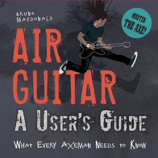 Air Guitar: A Users Guide: What Every Axeman Needs to Know  by  Bruno Macdonald