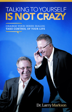 Talking To Yourself Is Not Crazy: Change Your Inner Dialog Take Control of Your Life Larry Markson