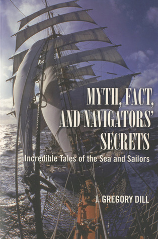 Myth, Fact, and Navigators Secrets: Incredible Tales of the Sea and Sailors  by  J. Gregory Dill