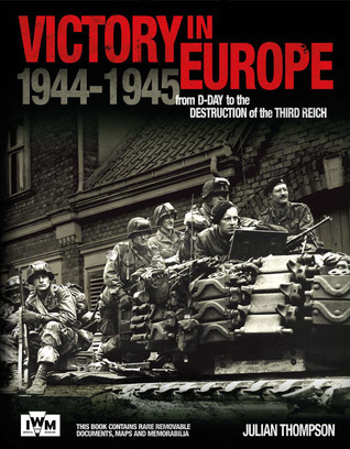 Victory in Europe: From D-Day to the Destruction of the Third Reich 1944-1945  by  Julian Thompson