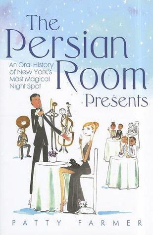 The Persian Room Presents: An Oral History of New Yorks Most Magical Night Spot Patty Farmer