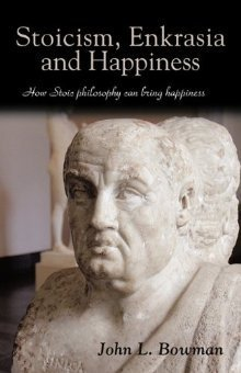 Stoicism, Enkrasia and Happiness: How Stoic Philosophy Can Bring Happiness  by  John L. Bowman
