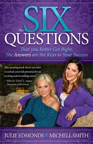 The Six Questions: That you Better Get Right, The Answers are the Keys to Your Success  by  Julie Edmonds