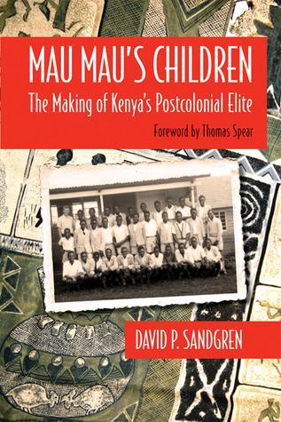 Mau Mau's Children: The Making of Kenya's Postcolonial Elite  by  David P. Sandgren