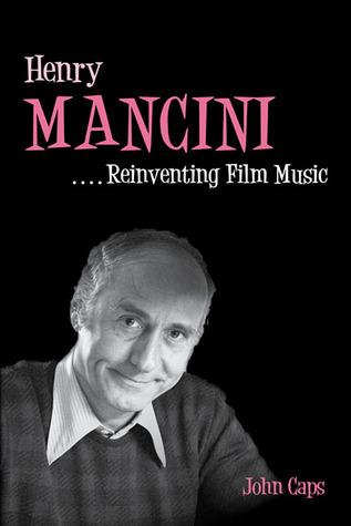 Henry Mancini: Reinventing Film Music  by  John Caps