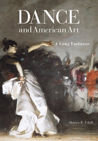 Dance and American Art: A Long Embrace  by  Sharyn R. Udall