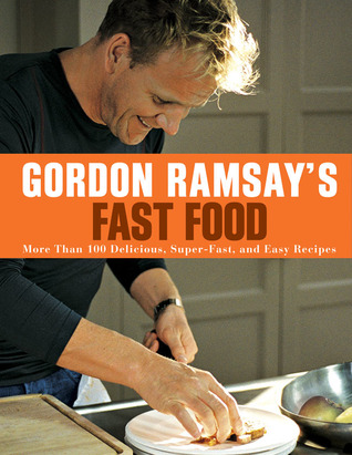 Gordon Ramsays Fast Food: More Than 100 Delicious, Super-Fast, and Easy Recipes  by  Gordon Ramsay
