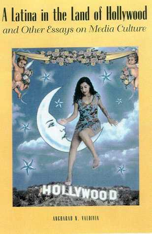 A Latina in the Land of Hollywood: and Other Essays on Media Culture Angharad N. Valdivia