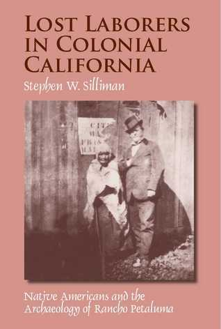 Lost Laborers in Colonial California: Native Americans and the Archaeology of Rancho Petaluma  by  Stephen W. Silliman