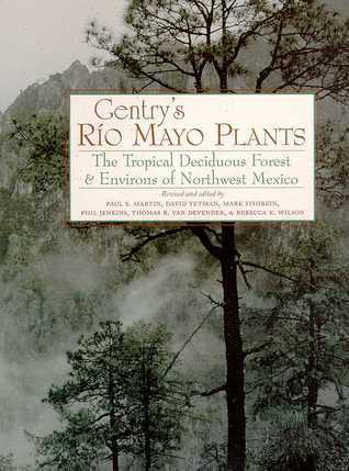 Gentrys Rio Mayo Plants: The Tropical Deciduous Forest and Environs of Northwest Mexico Paul S. Martin