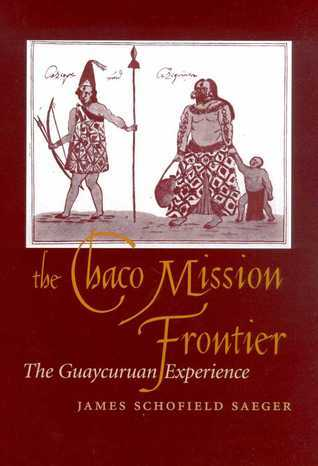 The Chaco Mission Frontier: The Guaycuruan Experience  by  James Schofield Saeger