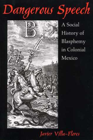 Dangerous Speech: A Social History of Blasphemy in Colonial Mexico  by  Javier Villa-flores