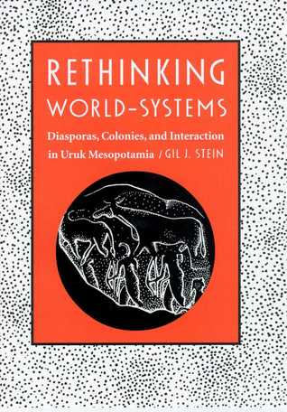 Rethinking World-Systems: Diasporas, Colonies, and Interaction in Uruk Mesopotamia  by  Gil J. Stein