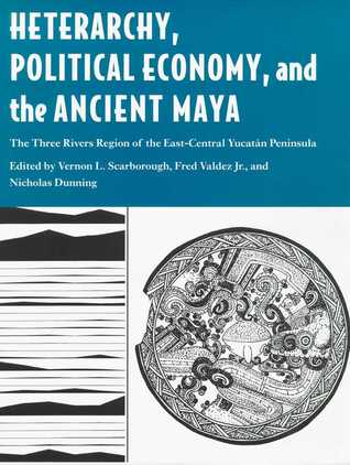 Heterarchy, Political Economy, and the Ancient Maya: The Three Rivers Region of the East-Central Yucatán Peninsula Vernon L. Scarborough