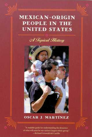 Mexican-Origin People in the United States: A Topical History Oscar J. Martinez
