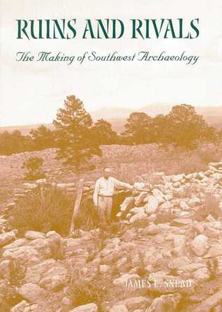 Ruins and Rivals: The Making of Southwest Archaeology  by  James E. Snead