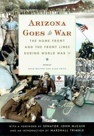 Arizona Goes to War: The Home Front and the Front Lines during World War II  by  Brad Melton