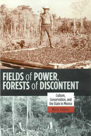 Fields of Power, Forests of Discontent: Culture, Conservation, and the State in Mexico Nora Haenn