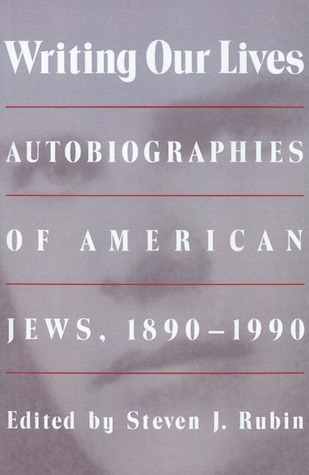 Writing Our Lives: Autobiographies of American Jews, 1890-1990  by  Steven J. Rubin