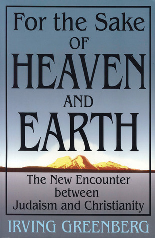 For the Sake of Heaven and Earth: The New Encounter Between Judaism and Christianity  by  Irving Greenberg
