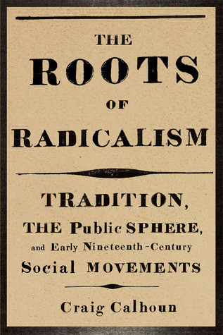 The Roots of Radicalism: Tradition, the Public Sphere, and Early Nineteenth-Century Social Movements Craig J. Calhoun