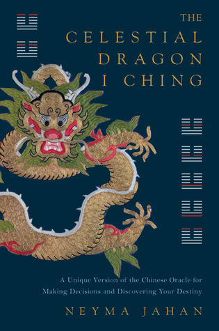 The Celestial Dragon I Ching: A Unique Version of the Chinese Oracle for Making Decisions and Discovering Your Destiny Neyma Jahan