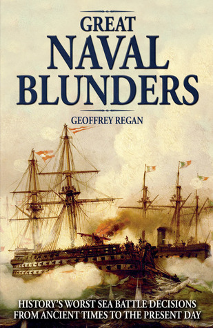 Great Naval Blunders: Historys Worst Sea Battle Decisions from Ancient Times to the Present Day Geoffrey Regan