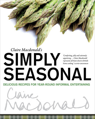 Claire Macdonalds Simply Seasonal: Delicious Recipes for Year-Round Informal Entertaining  by  Claire Macdonald