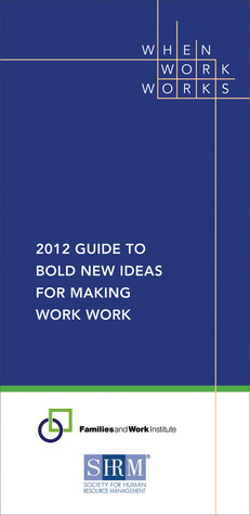 2012 Guide to Bold New Ideas for Making Work Work  by  Families and Work Institute