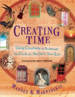 Creating Time: Using Creativity to Reinvent the Clock and Reclaim Your Life Marney K. Makridakis