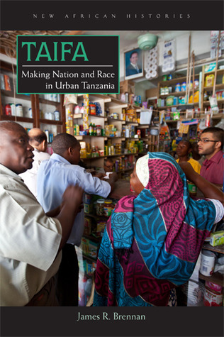 Taifa: Making Nation and Race in Urban Tanzania James R. Brennan