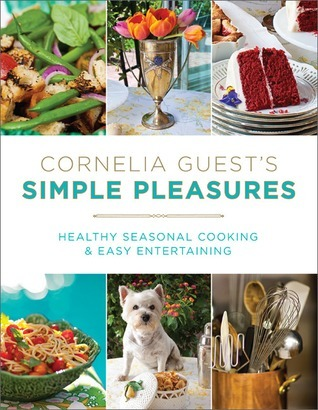 Cornelia Guests Simple Pleasures: Healthy Seasonal Cooking and Easy Entertaining  by  Cornelia Guest