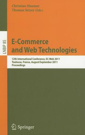 E Commerce And Web Technologies: 12th International Conference, Ec Web 2011, Toulouse, France, August 30   September 1, 2011, Proceedings (Lecture Notes In Business Information Processing) Christian Huemer