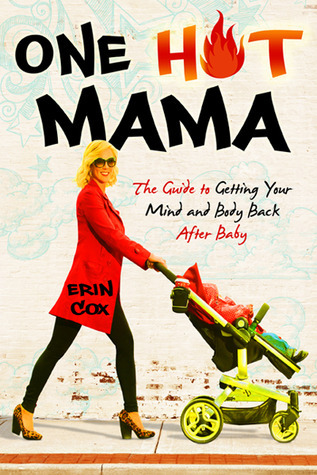 One Hot Mama: The Guide to Getting Your Mind and Body Back After Baby  by  Erin Cox