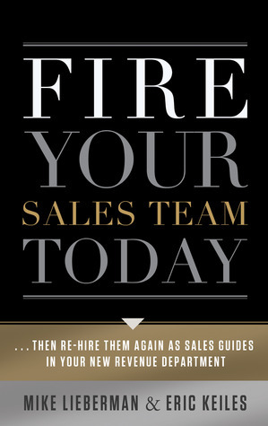 Fire Your Sales Team Today: Then Rehire Them As Sales Guides In Your New Revenue Department  by  Eric Keiles