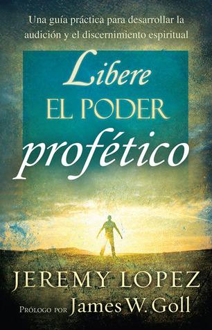 Libere el poder profético: Una guía práctica para desarrollar la audición y el discernimiento espiritual Jeremy Lopez