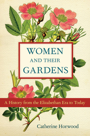 Women and Their Gardens: A History from the Elizabethan Era to Today Catherine Horwood
