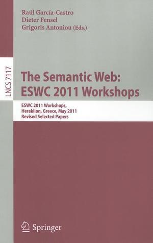 The Semantic Web: ESWC 2011 Workshops: ESWC 2011 Workshops, Heraklion, Greece, May 29-30, 2011, Revised Selected Papers  by  Raúl García-Castro
