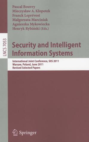 Security and Intelligent Information Systems: International Joint Confererence, SIIS 2011, Warsaw, Poland, June 13-14, 2011, Revised Selected Papers Pascal Bouvry