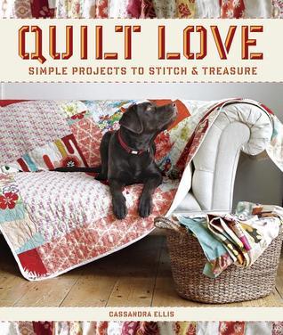 Quilt Love: Simple Quilts to Stitch and Treasure Ellis Cassandra