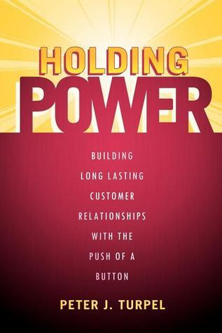 Holding Power: Building Long Lasting Customer Relationships With The Push Of A Button  by  Peter J Turpel