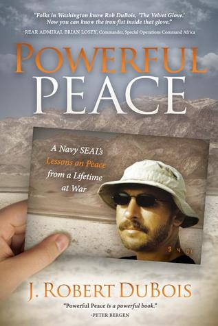 Powerful Peace: A Navy SEALs Lessons on Peace from a Lifetime at War J. Robert DuBois