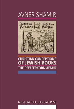 Christian Conceptions of Jewish Books: The Pfefferkorn Affair Avner Shamir