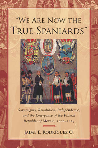 We Are Now the True Spaniards: Sovereignty, Revolution, Independence, and the Emergence of the Federal Republic of Mexico, 1808–1824 Jaime E. Rodríguez O.