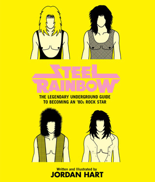 Steel Rainbow: The Legendary Underground Guide to Becoming an 80s Rock Star Jordan Hart