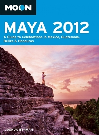 Moon Maya 2012: A Guide to Celebrations in Mexico, Guatemala, Belize and Honduras  by  Joshua Berman