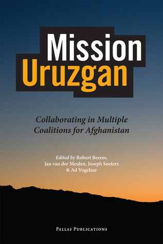 Mission Uruzgan: Collaborating in Multiple Coalitions for Afghanistan  by  Robert Beeres