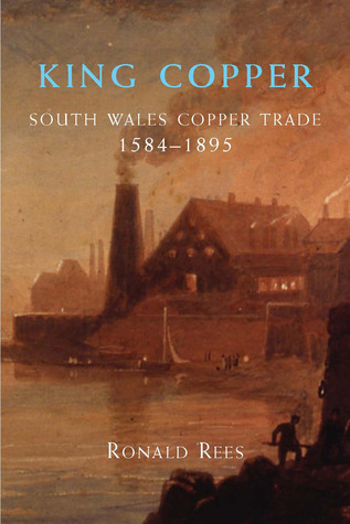King Copper: South Wales and the Copper Trade 1584-1895 Ronald Rees